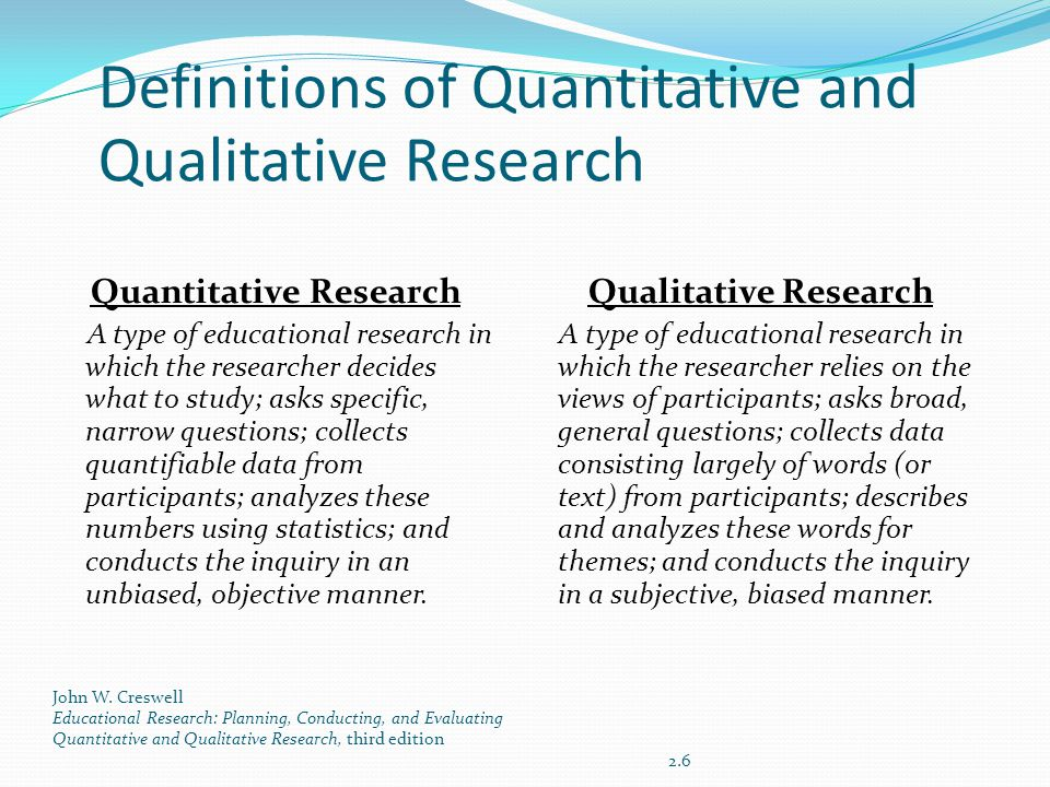 Definitions of Quantitative and Qualitative Research Quantitative Research A type of educational research in which the researcher decides what to study; asks specific, narrow questions; collects quantifiable data from participants; analyzes these numbers using statistics; and conducts the inquiry in an unbiased, objective manner.