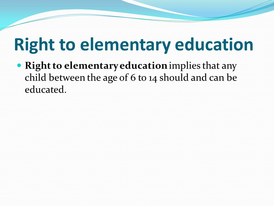 Right to elementary education Right to elementary education implies that any child between the age of 6 to 14 should and can be educated.