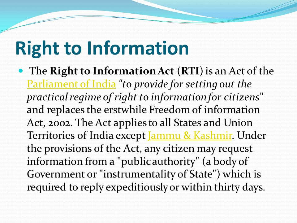 Right to Information The Right to Information Act (RTI) is an Act of the Parliament of India to provide for setting out the practical regime of right to information for citizens and replaces the erstwhile Freedom of information Act, 2002.