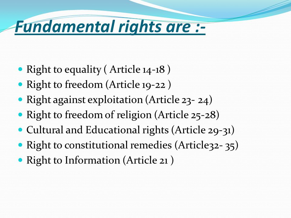 Fundamental rights are :- Right to equality ( Article ) Right to freedom (Article ) Right against exploitation (Article ) Right to freedom of religion (Article 25-28) Cultural and Educational rights (Article 29-31) Right to constitutional remedies (Article32- 35) Right to Information (Article 21 )