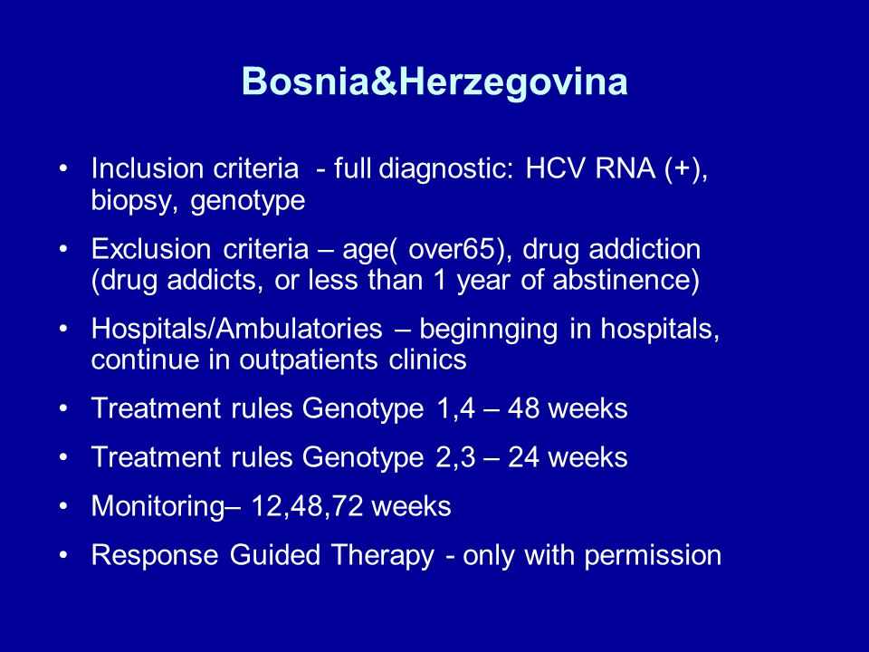 Bosnia&Herzegovina Inclusion criteria - full diagnostic: HCV RNA (+), biopsy, genotype Exclusion criteria – age( over65), drug addiction (drug addicts, or less than 1 year of abstinence) Hospitals/Ambulatories – beginnging in hospitals, continue in outpatients clinics Treatment rules Genotype 1,4 – 48 weeks Treatment rules Genotype 2,3 – 24 weeks Monitoring– 12,48,72 weeks Response Guided Therapy - only with permission