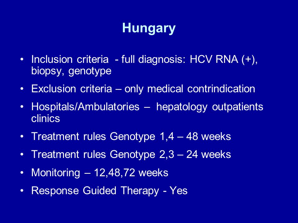 Hungary Inclusion criteria - full diagnosis: HCV RNA (+), biopsy, genotype Exclusion criteria – only medical contrindication Hospitals/Ambulatories – hepatology outpatients clinics Treatment rules Genotype 1,4 – 48 weeks Treatment rules Genotype 2,3 – 24 weeks Monitoring – 12,48,72 weeks Response Guided Therapy - Yes