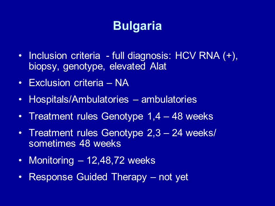 Bulgaria Inclusion criteria - full diagnosis: HCV RNA (+), biopsy, genotype, elevated Alat Exclusion criteria – NA Hospitals/Ambulatories – ambulatories Treatment rules Genotype 1,4 – 48 weeks Treatment rules Genotype 2,3 – 24 weeks/ sometimes 48 weeks Monitoring – 12,48,72 weeks Response Guided Therapy – not yet