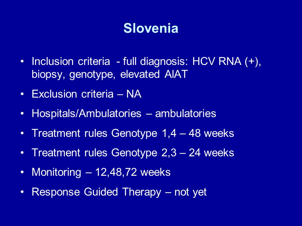 Slovenia Inclusion criteria - full diagnosis: HCV RNA (+), biopsy, genotype, elevated AlAT Exclusion criteria – NA Hospitals/Ambulatories – ambulatories Treatment rules Genotype 1,4 – 48 weeks Treatment rules Genotype 2,3 – 24 weeks Monitoring – 12,48,72 weeks Response Guided Therapy – not yet