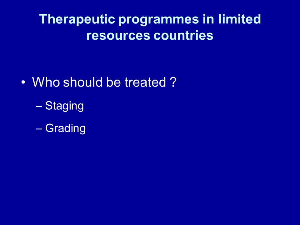 Therapeutic programmes in limited resources countries Who should be treated –Staging –Grading