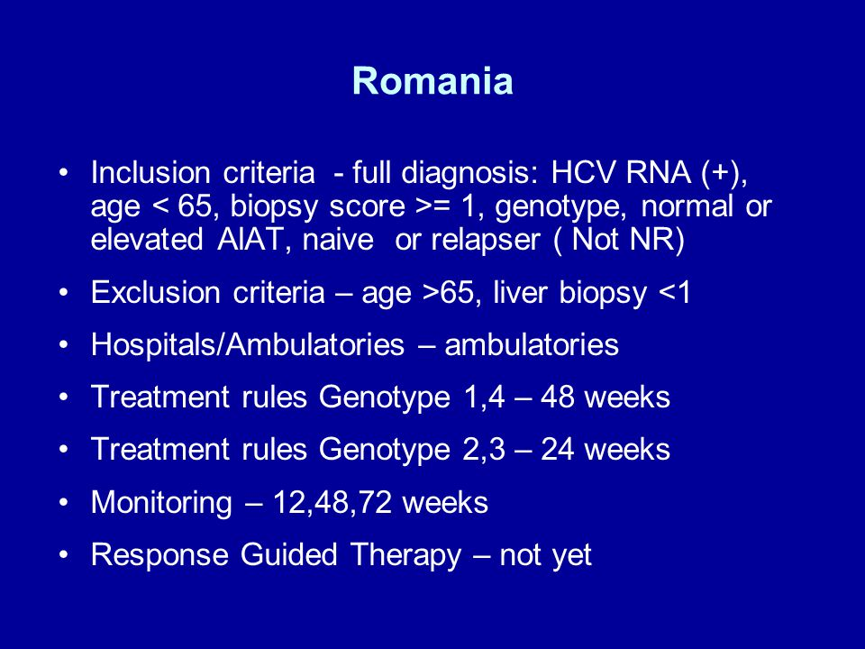 Romania Inclusion criteria - full diagnosis: HCV RNA (+), age = 1, genotype, normal or elevated AlAT, naive or relapser ( Not NR) Exclusion criteria – age >65, liver biopsy <1 Hospitals/Ambulatories – ambulatories Treatment rules Genotype 1,4 – 48 weeks Treatment rules Genotype 2,3 – 24 weeks Monitoring – 12,48,72 weeks Response Guided Therapy – not yet