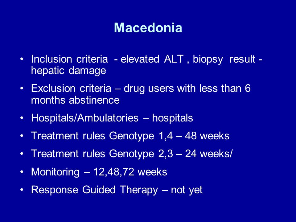 Macedonia Inclusion criteria - elevated ALT, biopsy result - hepatic damage Exclusion criteria – drug users with less than 6 months abstinence Hospitals/Ambulatories – hospitals Treatment rules Genotype 1,4 – 48 weeks Treatment rules Genotype 2,3 – 24 weeks/ Monitoring – 12,48,72 weeks Response Guided Therapy – not yet