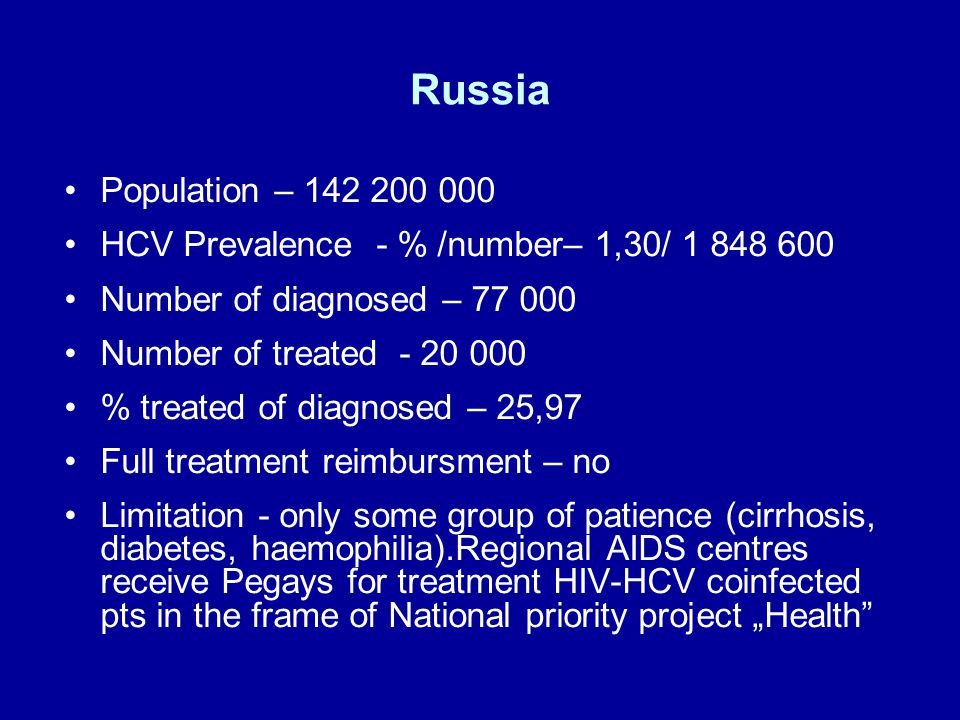 "Russia Population – HCV Prevalence - % /number– 1,30/ Number of diagnosed – Number of treated % treated of diagnosed – 25,97 Full treatment reimbursment – no Limitation - only some group of patience (cirrhosis, diabetes, haemophilia).Regional AIDS centres receive Pegays for treatment HIV-HCV coinfected pts in the frame of National priority project ""Health"