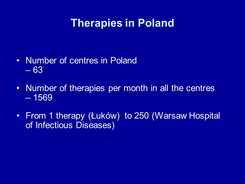 Therapies in Poland Number of centres in Poland – 63 Number of therapies per month in all the centres – 1569 From 1 therapy (Łuków) to 250 (Warsaw Hospital of Infectious Diseases)