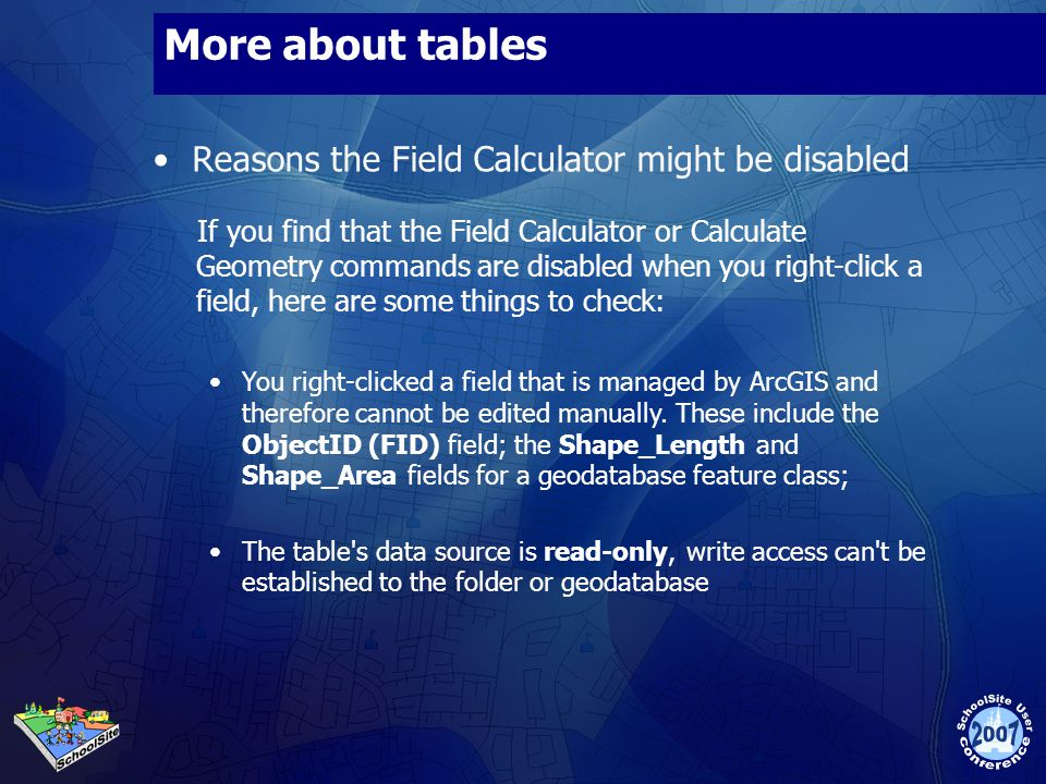 More about tables Reasons the Field Calculator might be disabled If you find that the Field Calculator or Calculate Geometry commands are disabled when you right-click a field, here are some things to check: You right-clicked a field that is managed by ArcGIS and therefore cannot be edited manually.