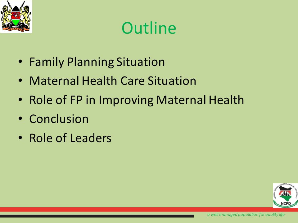 a well managed population for quality life Outline Family Planning Situation Maternal Health Care Situation Role of FP in Improving Maternal Health Conclusion Role of Leaders