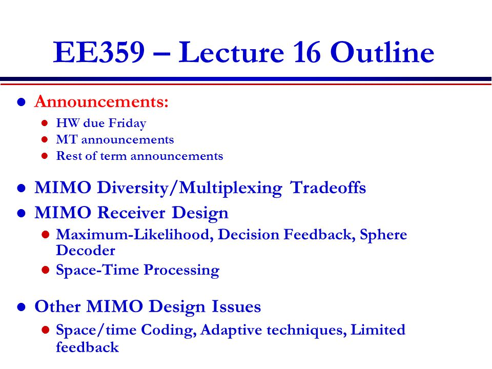 EE359 – Lecture 16 Outline Announcements: HW due Friday MT announcements Rest of term announcements MIMO Diversity/Multiplexing Tradeoffs MIMO Receiver Design Maximum-Likelihood, Decision Feedback, Sphere Decoder Space-Time Processing Other MIMO Design Issues Space/time Coding, Adaptive techniques, Limited feedback