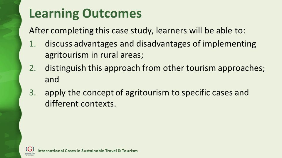 International Cases in Sustainable Travel & Tourism Learning Outcomes After completing this case study, learners will be able to: 1.discuss advantages and disadvantages of implementing agritourism in rural areas; 2.distinguish this approach from other tourism approaches; and 3.apply the concept of agritourism to specific cases and different contexts.