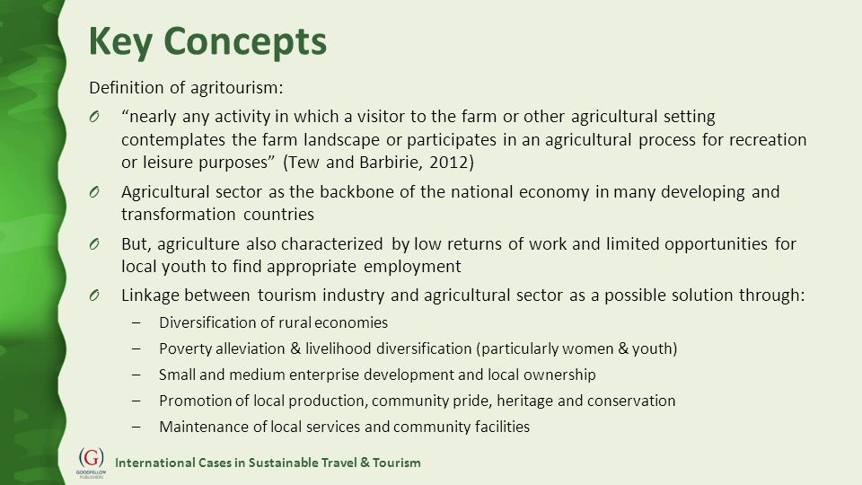 International Cases in Sustainable Travel & Tourism Key Concepts Definition of agritourism: O nearly any activity in which a visitor to the farm or other agricultural setting contemplates the farm landscape or participates in an agricultural process for recreation or leisure purposes (Tew and Barbirie, 2012) O Agricultural sector as the backbone of the national economy in many developing and transformation countries O But, agriculture also characterized by low returns of work and limited opportunities for local youth to find appropriate employment O Linkage between tourism industry and agricultural sector as a possible solution through: –Diversification of rural economies –Poverty alleviation & livelihood diversification (particularly women & youth) –Small and medium enterprise development and local ownership –Promotion of local production, community pride, heritage and conservation –Maintenance of local services and community facilities