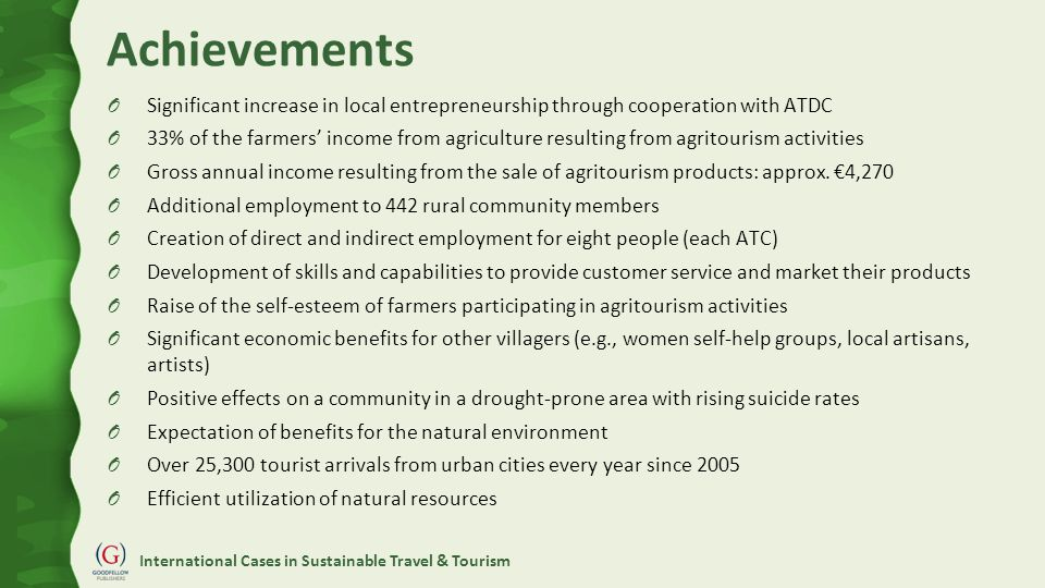 International Cases in Sustainable Travel & Tourism Achievements O Significant increase in local entrepreneurship through cooperation with ATDC O 33% of the farmers' income from agriculture resulting from agritourism activities O Gross annual income resulting from the sale of agritourism products: approx.