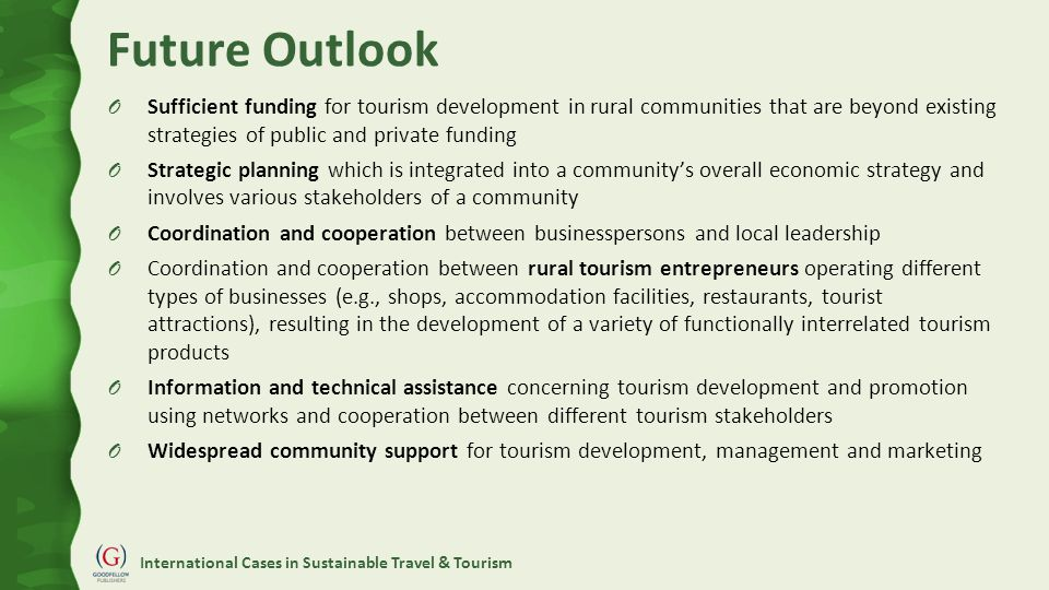 International Cases in Sustainable Travel & Tourism Future Outlook O Sufficient funding for tourism development in rural communities that are beyond existing strategies of public and private funding O Strategic planning which is integrated into a community's overall economic strategy and involves various stakeholders of a community O Coordination and cooperation between businesspersons and local leadership O Coordination and cooperation between rural tourism entrepreneurs operating different types of businesses (e.g., shops, accommodation facilities, restaurants, tourist attractions), resulting in the development of a variety of functionally interrelated tourism products O Information and technical assistance concerning tourism development and promotion using networks and cooperation between different tourism stakeholders O Widespread community support for tourism development, management and marketing