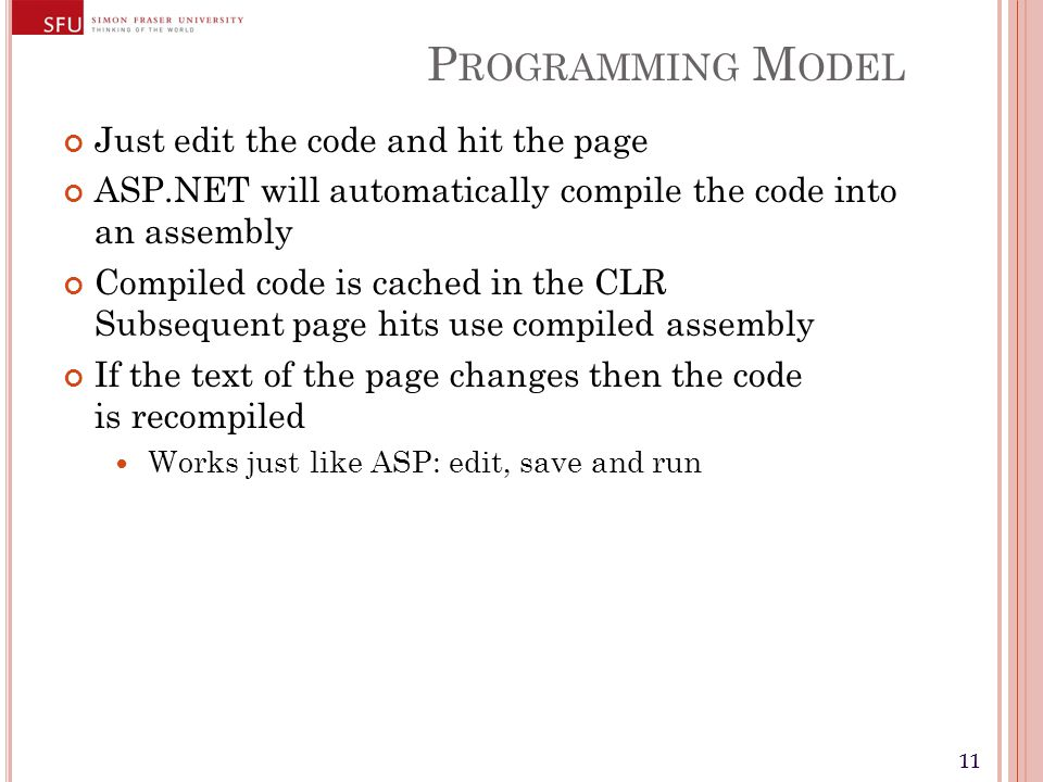 11 P ROGRAMMING M ODEL Just edit the code and hit the page ASP.NET will automatically compile the code into an assembly Compiled code is cached in the CLR Subsequent page hits use compiled assembly If the text of the page changes then the code is recompiled Works just like ASP: edit, save and run