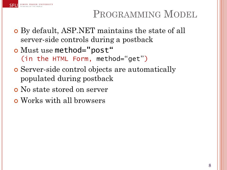88 P ROGRAMMING M ODEL By default, ASP.NET maintains the state of all server-side controls during a postback Must use method= post (in the HTML Form, method= get ) Server-side control objects are automatically populated during postback No state stored on server Works with all browsers