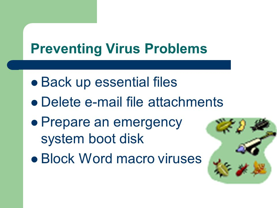 Preventing Virus Problems Back up essential files Delete  file attachments Prepare an emergency system boot disk Block Word macro viruses