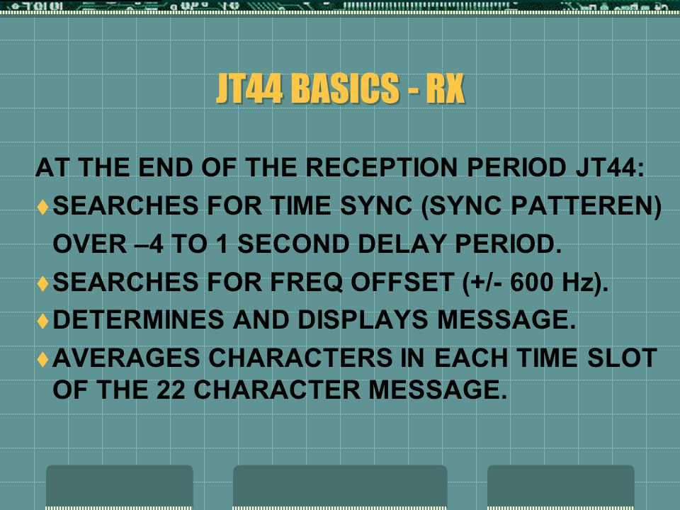 JT44 BASICS - RX AT THE END OF THE RECEPTION PERIOD JT44:  SEARCHES FOR TIME SYNC (SYNC PATTEREN) OVER –4 TO 1 SECOND DELAY PERIOD.