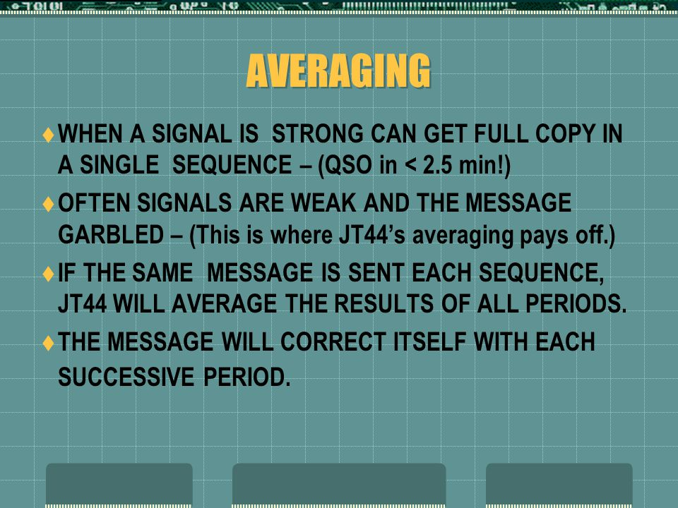 AVERAGING  WHEN A SIGNAL IS STRONG CAN GET FULL COPY IN A SINGLE SEQUENCE – (QSO in < 2.5 min!)  OFTEN SIGNALS ARE WEAK AND THE MESSAGE GARBLED – (This is where JT44's averaging pays off.)  IF THE SAME MESSAGE IS SENT EACH SEQUENCE, JT44 WILL AVERAGE THE RESULTS OF ALL PERIODS.