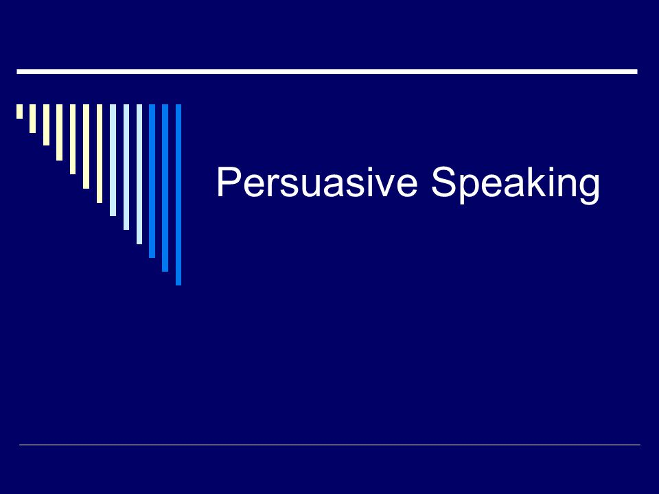 Persuasive Speaking Persuade To Motivate Someone To Do Something Or