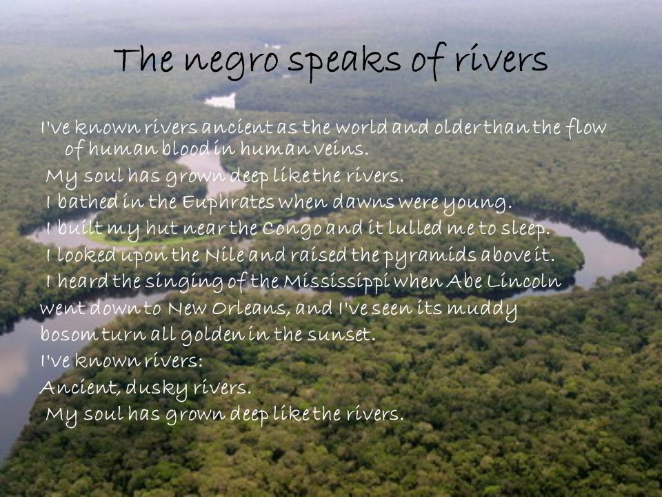 The negro speaks of rivers I ve known rivers ancient as the world and older than the flow of human blood in human veins.