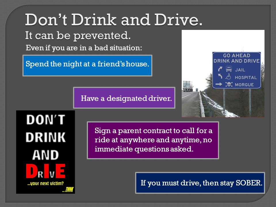 Don't Drink and Drive. It can be prevented. Spend the night at a friend's house.