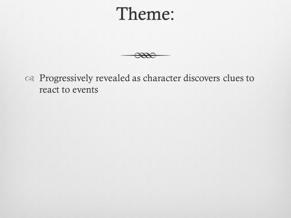 Theme:  Progressively revealed as character discovers clues to react to events