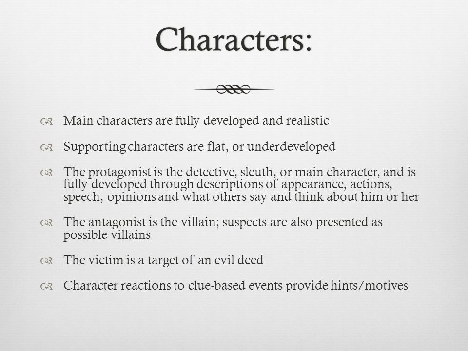 Characters:  Main characters are fully developed and realistic  Supporting characters are flat, or underdeveloped  The protagonist is the detective, sleuth, or main character, and is fully developed through descriptions of appearance, actions, speech, opinions and what others say and think about him or her  The antagonist is the villain; suspects are also presented as possible villains  The victim is a target of an evil deed  Character reactions to clue-based events provide hints/motives
