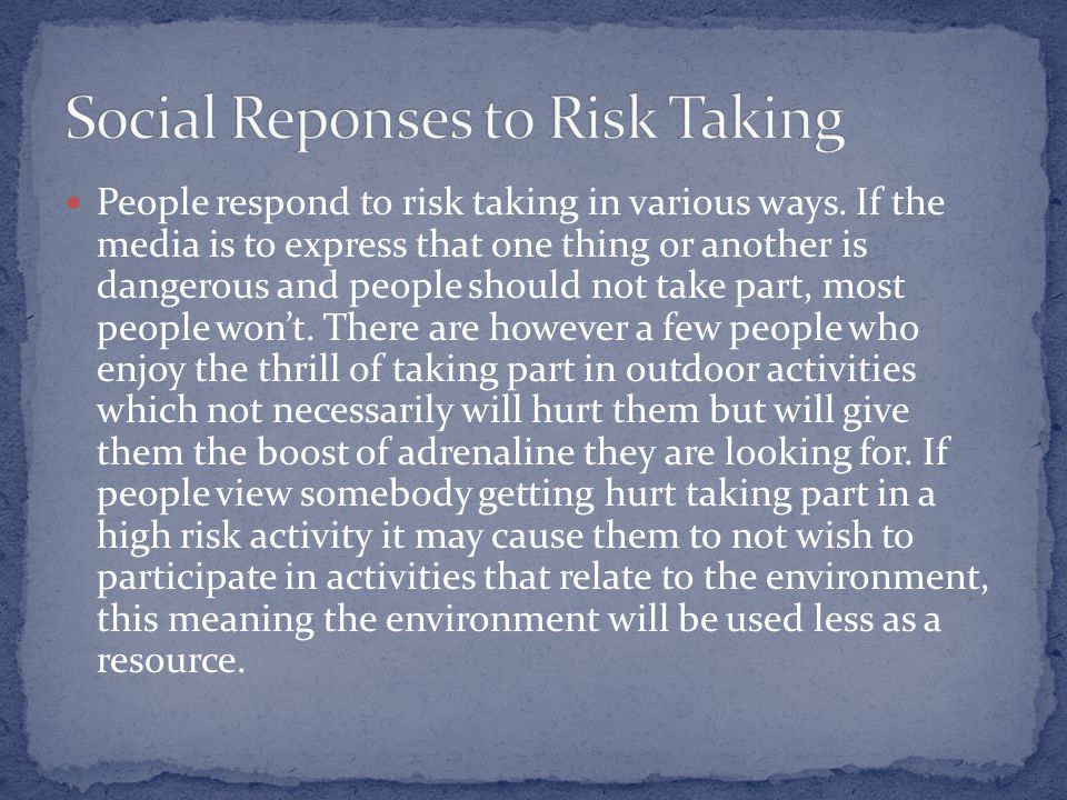 People respond to risk taking in various ways.