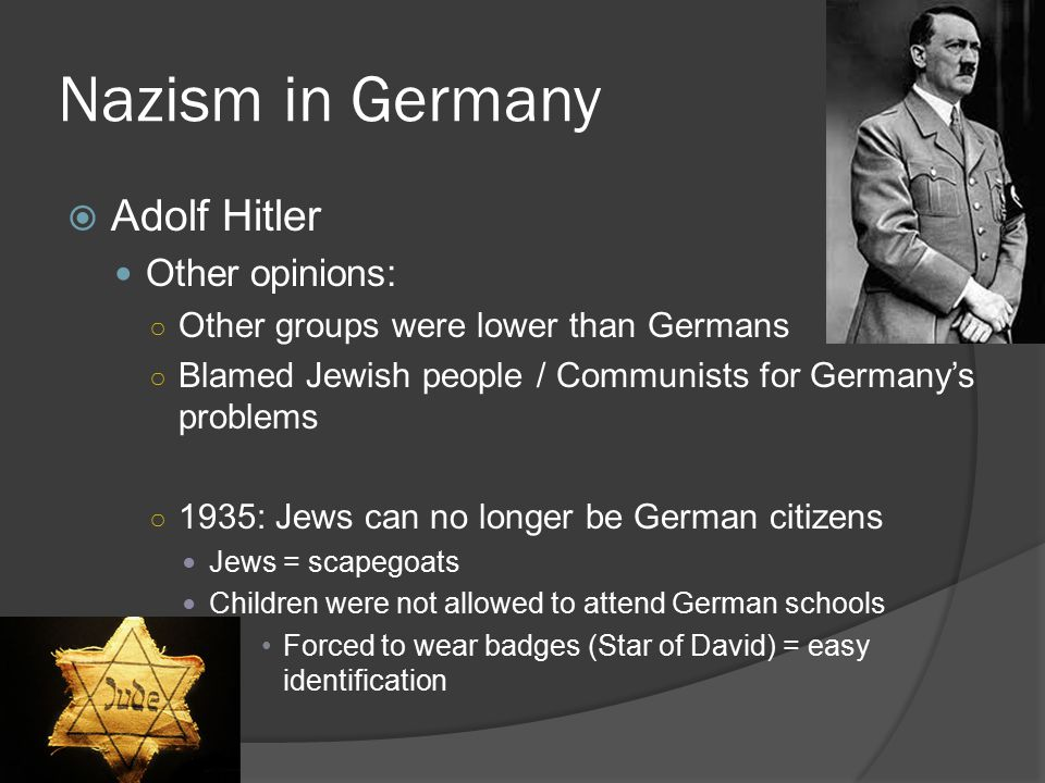 Nazism in Germany  Adolf Hitler Other opinions: ○ Other groups were lower than Germans ○ Blamed Jewish people / Communists for Germany's problems ○ 1935: Jews can no longer be German citizens Jews = scapegoats Children were not allowed to attend German schools Forced to wear badges (Star of David) = easy identification