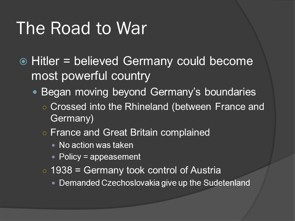The Road to War  Hitler = believed Germany could become most powerful country Began moving beyond Germany's boundaries ○ Crossed into the Rhineland (between France and Germany) ○ France and Great Britain complained No action was taken Policy = appeasement ○ 1938 = Germany took control of Austria Demanded Czechoslovakia give up the Sudetenland