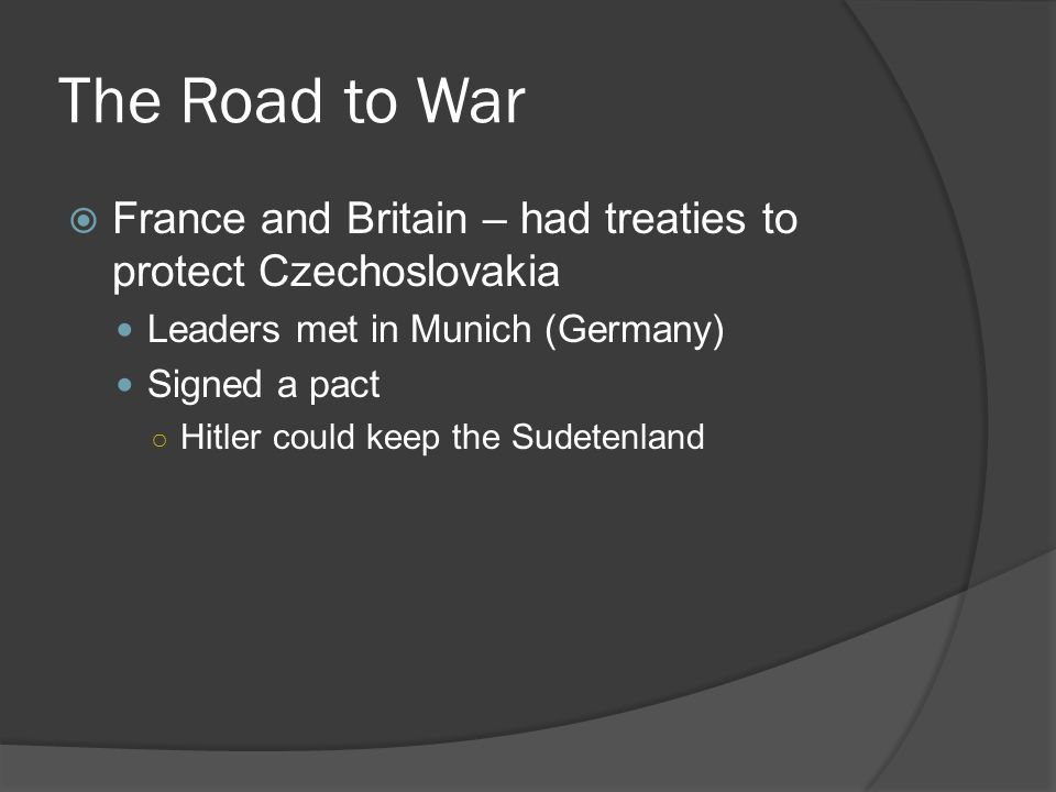 The Road to War  France and Britain – had treaties to protect Czechoslovakia Leaders met in Munich (Germany) Signed a pact ○ Hitler could keep the Sudetenland