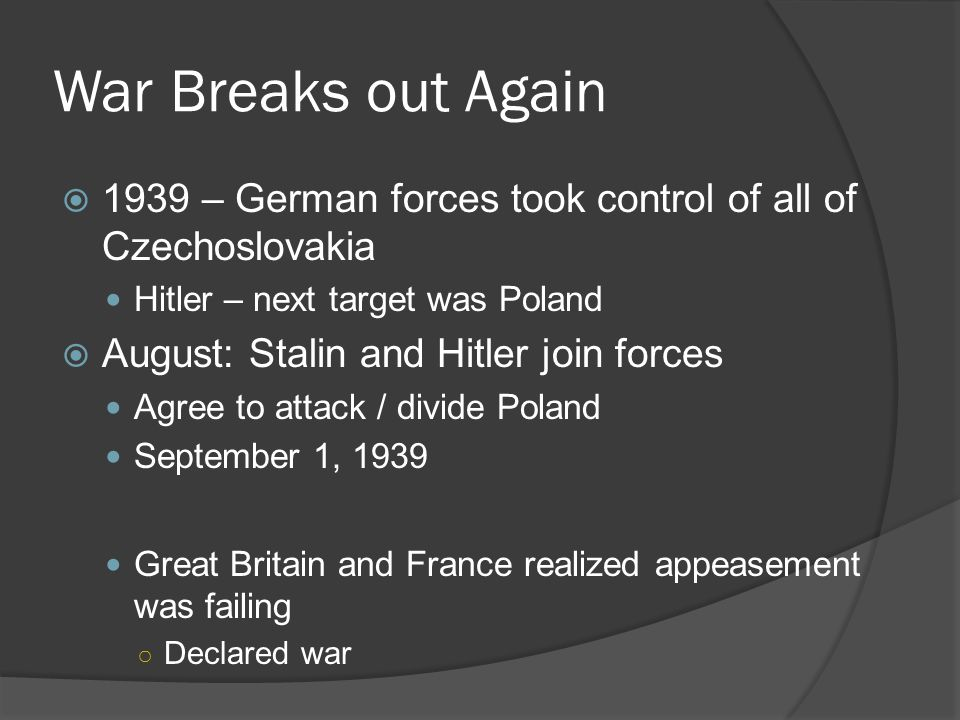 War Breaks out Again  1939 – German forces took control of all of Czechoslovakia Hitler – next target was Poland  August: Stalin and Hitler join forces Agree to attack / divide Poland September 1, 1939 Great Britain and France realized appeasement was failing ○ Declared war