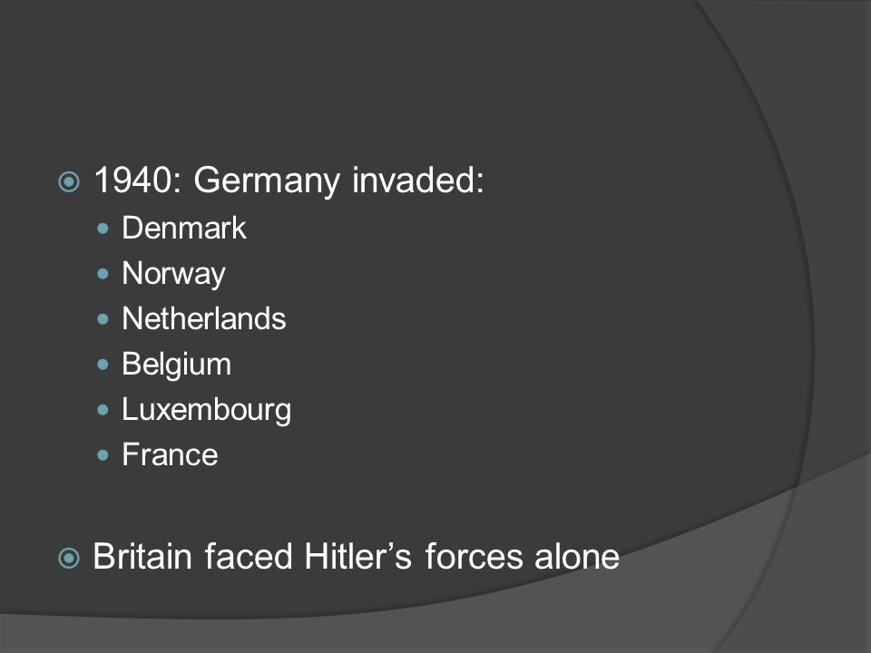  1940: Germany invaded: Denmark Norway Netherlands Belgium Luxembourg France  Britain faced Hitler's forces alone