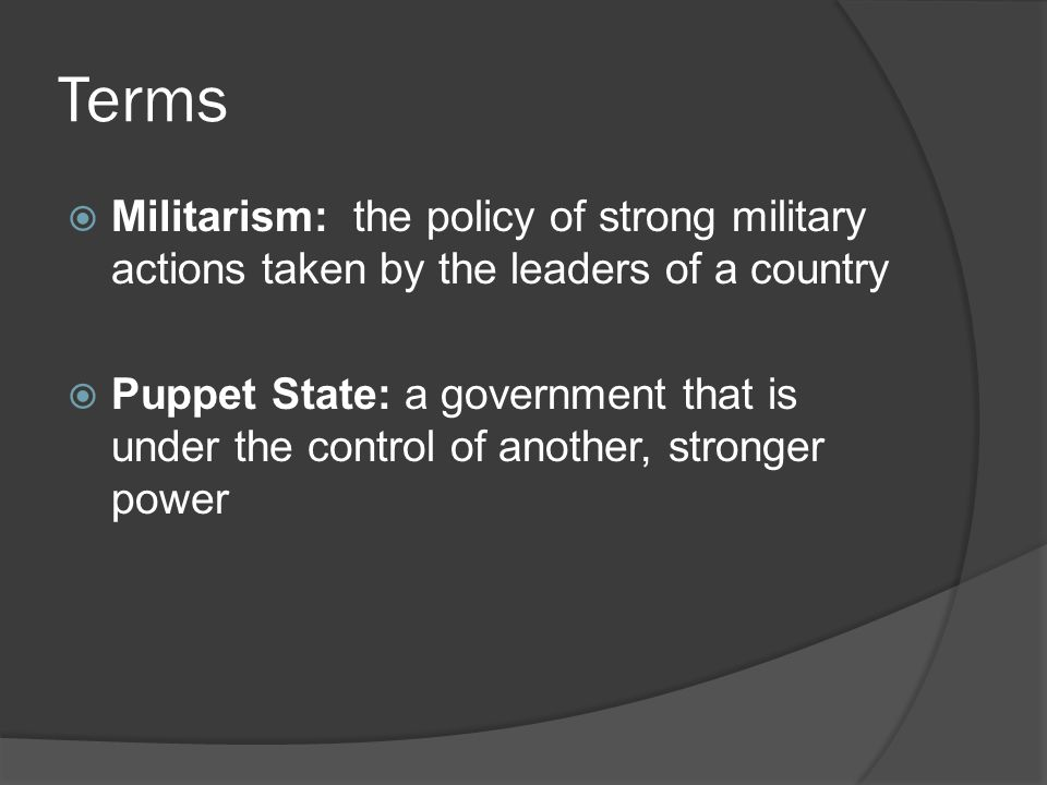 Terms  Militarism: the policy of strong military actions taken by the leaders of a country  Puppet State: a government that is under the control of another, stronger power