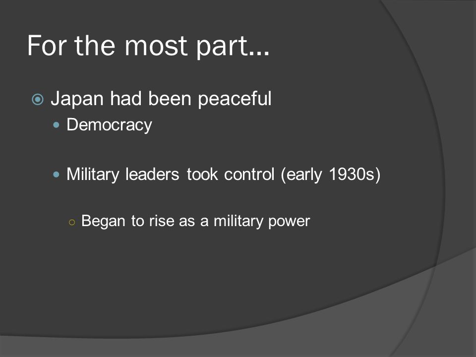 For the most part…  Japan had been peaceful Democracy Military leaders took control (early 1930s) ○ Began to rise as a military power