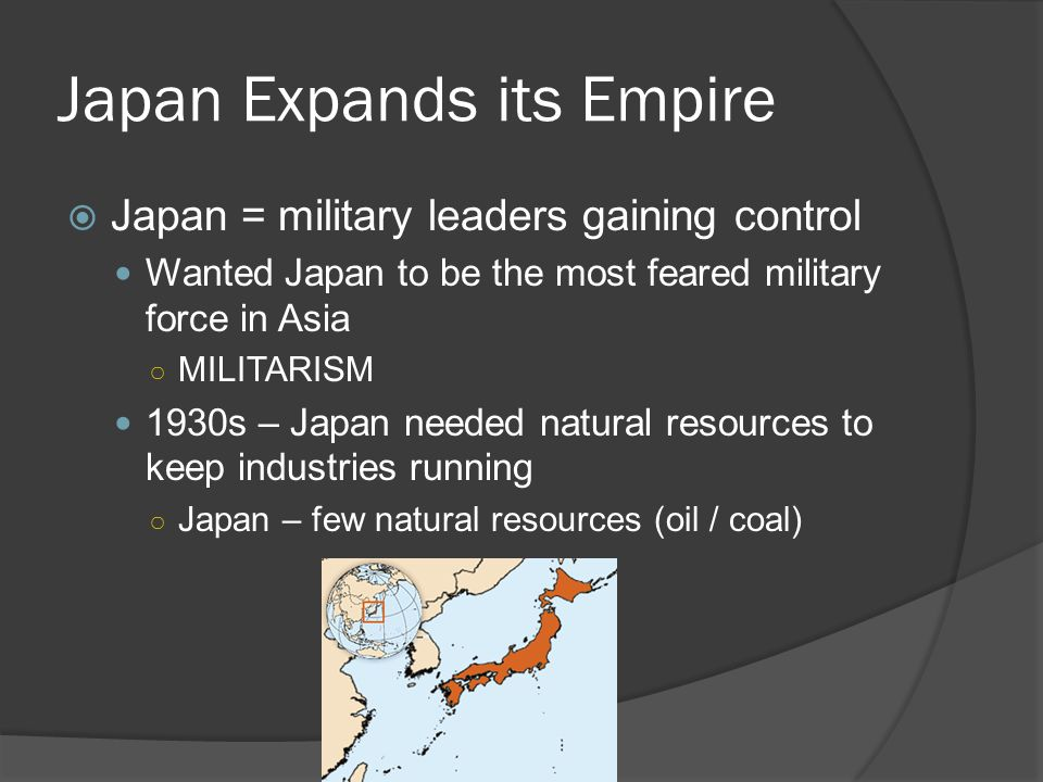 Japan Expands its Empire  Japan = military leaders gaining control Wanted Japan to be the most feared military force in Asia ○ MILITARISM 1930s – Japan needed natural resources to keep industries running ○ Japan – few natural resources (oil / coal)