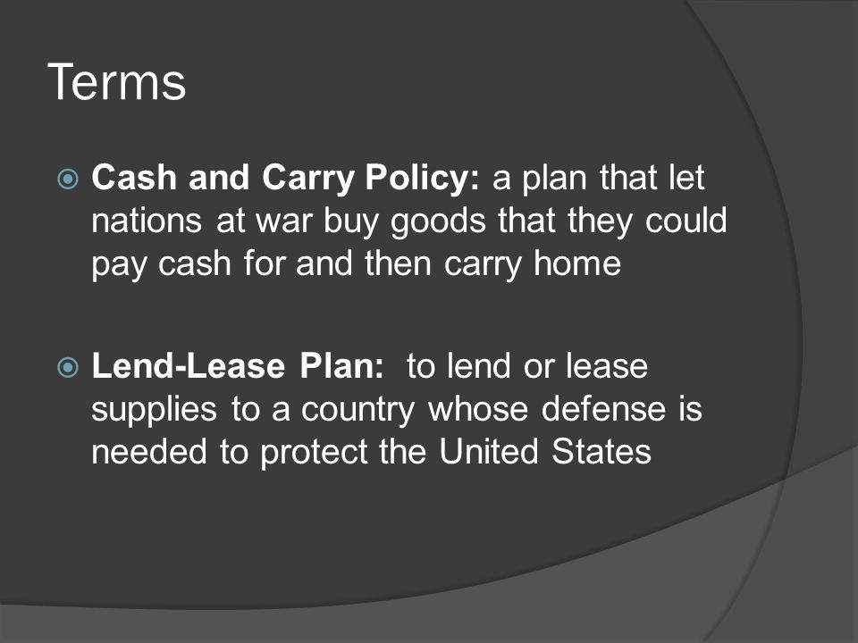 Terms  Cash and Carry Policy: a plan that let nations at war buy goods that they could pay cash for and then carry home  Lend-Lease Plan: to lend or lease supplies to a country whose defense is needed to protect the United States