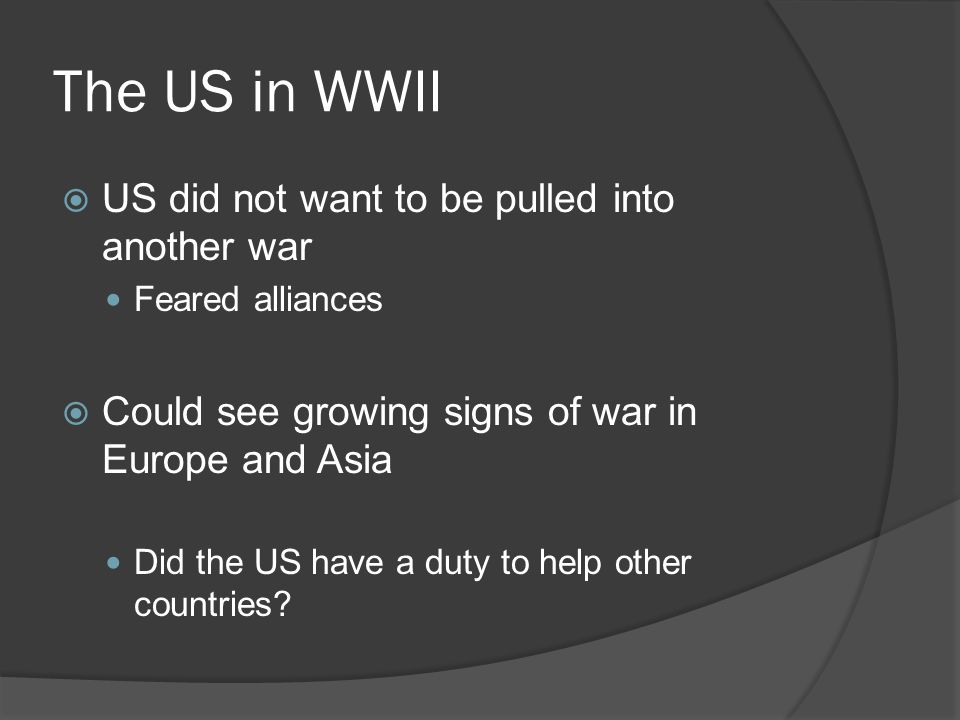 The US in WWII  US did not want to be pulled into another war Feared alliances  Could see growing signs of war in Europe and Asia Did the US have a duty to help other countries