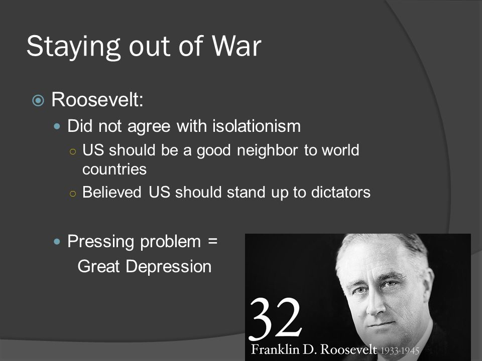 Staying out of War  Roosevelt: Did not agree with isolationism ○ US should be a good neighbor to world countries ○ Believed US should stand up to dictators Pressing problem = Great Depression