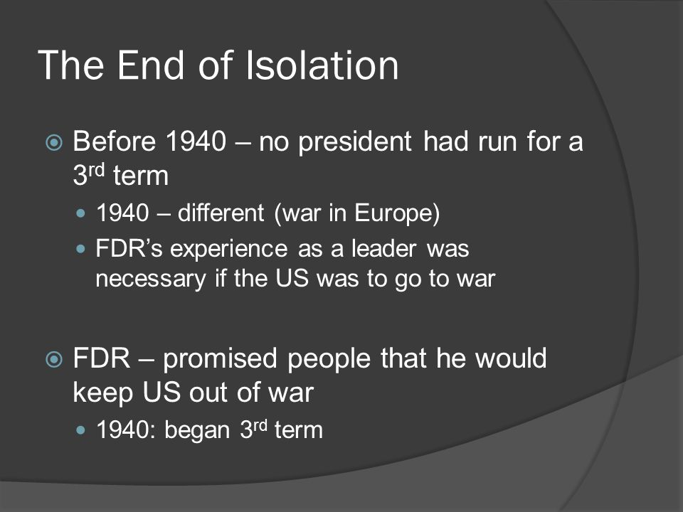 The End of Isolation  Before 1940 – no president had run for a 3 rd term 1940 – different (war in Europe) FDR's experience as a leader was necessary if the US was to go to war  FDR – promised people that he would keep US out of war 1940: began 3 rd term