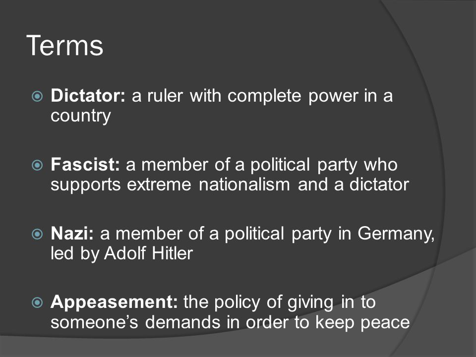 Terms  Dictator: a ruler with complete power in a country  Fascist: a member of a political party who supports extreme nationalism and a dictator  Nazi: a member of a political party in Germany, led by Adolf Hitler  Appeasement: the policy of giving in to someone's demands in order to keep peace