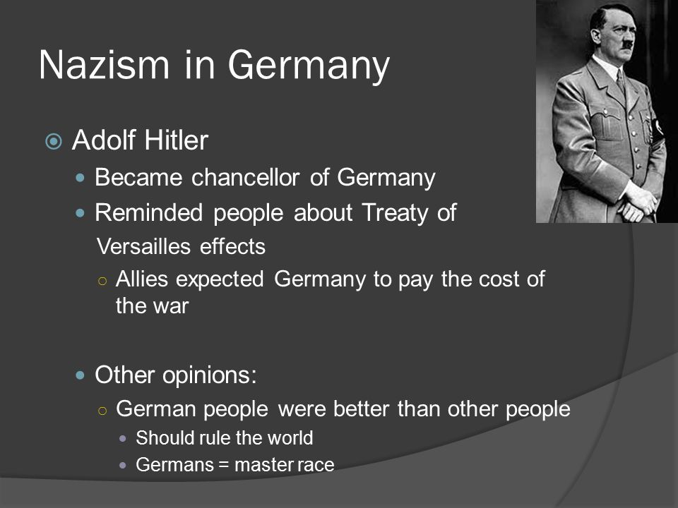 Nazism in Germany  Adolf Hitler Became chancellor of Germany Reminded people about Treaty of Versailles effects ○ Allies expected Germany to pay the cost of the war Other opinions: ○ German people were better than other people Should rule the world Germans = master race