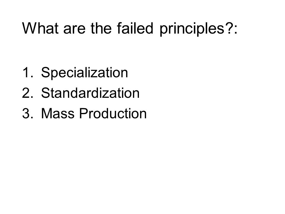 What are the failed principles : 1.Specialization 2.Standardization 3.Mass Production