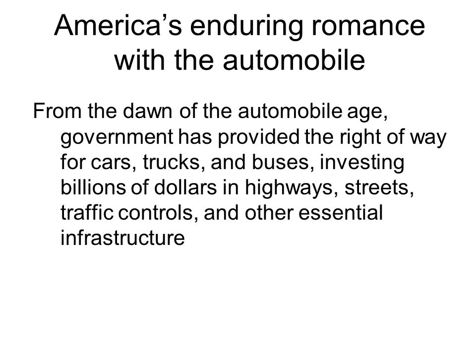 America's enduring romance with the automobile From the dawn of the automobile age, government has provided the right of way for cars, trucks, and buses, investing billions of dollars in highways, streets, traffic controls, and other essential infrastructure