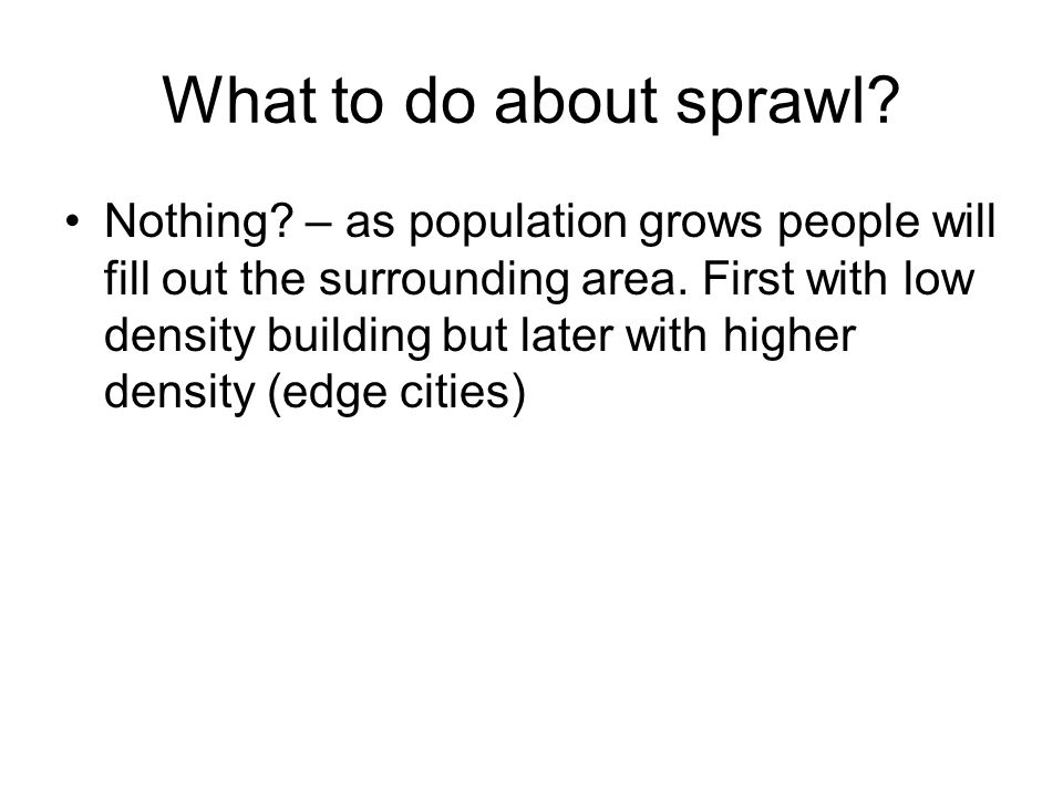 What to do about sprawl. Nothing. – as population grows people will fill out the surrounding area.