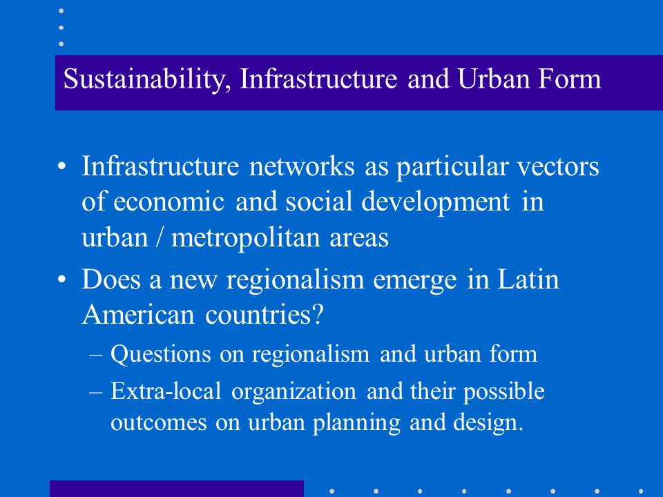 Sustainability, Infrastructure and Urban Form Infrastructure networks as particular vectors of economic and social development in urban / metropolitan areas Does a new regionalism emerge in Latin American countries.