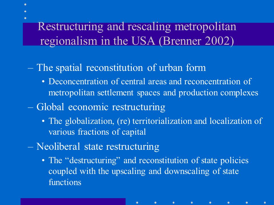 Restructuring and rescaling metropolitan regionalism in the USA (Brenner 2002) –The spatial reconstitution of urban form Deconcentration of central areas and reconcentration of metropolitan settlement spaces and production complexes –Global economic restructuring The globalization, (re) territorialization and localization of various fractions of capital –Neoliberal state restructuring The destructuring and reconstitution of state policies coupled with the upscaling and downscaling of state functions